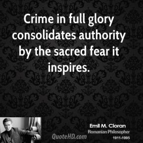 Emile M. Cioran - Crime in full glory consolidates authority by the sacred fear it inspires.