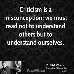Emile M. Cioran - Criticism is a misconception: we must read not to understand others but to understand ourselves.