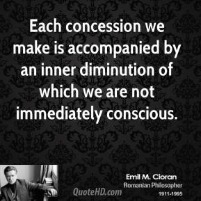 Emile M. Cioran - Each concession we make is accompanied by an inner diminution of which we are not immediately conscious.