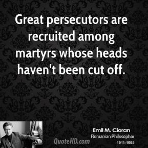 Emile M. Cioran - Great persecutors are recruited among martyrs whose heads haven't been cut off.