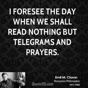 I foresee the day when we shall read nothing but telegrams and prayers.