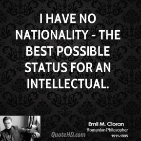 Emile M. Cioran - I have no nationality - the best possible status for an intellectual.
