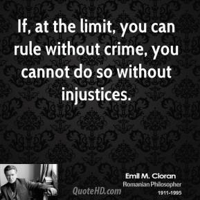 Emile M. Cioran - If, at the limit, you can rule without crime, you cannot do so without injustices.