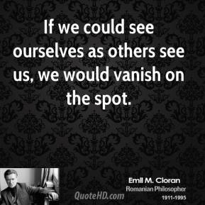 If we could see ourselves as others see us, we would vanish on the spot.