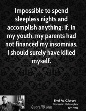 Emile M. Cioran - Impossible to spend sleepless nights and accomplish anything: if, in my youth, my parents had not financed my insomnias, I should surely have killed myself.