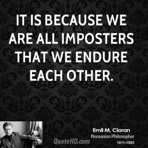 It is because we are all imposters that we endure each other.
