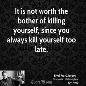 Emile M. Cioran - It is not worth the bother of killing yourself, since you always kill yourself too late.