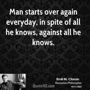 Man starts over again everyday, in spite of all he knows, against all he knows.