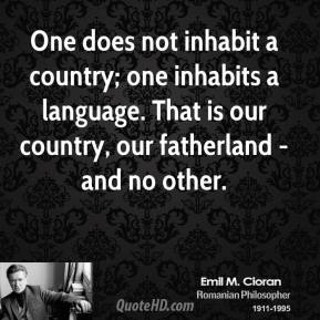 Emile M. Cioran - One does not inhabit a country; one inhabits a language. That is our country, our fatherland - and no other.