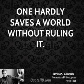 Emile M. Cioran - One hardly saves a world without ruling it.