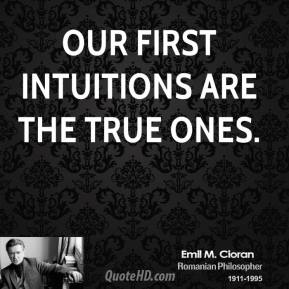 Emile M. Cioran - Our first intuitions are the true ones.