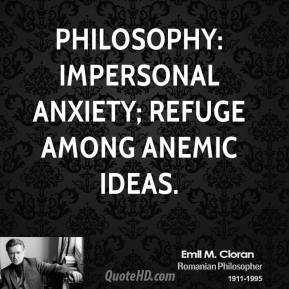 Philosophy: Impersonal anxiety; refuge among anemic ideas.