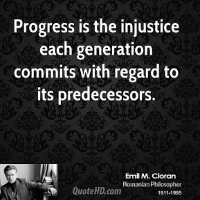 Emile M. Cioran - Progress is the injustice each generation commits with regard to its predecessors.