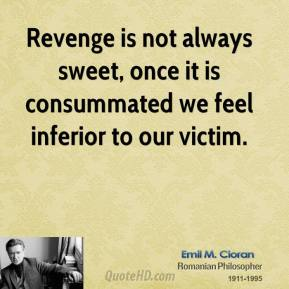 Emile M. Cioran - Revenge is not always sweet, once it is consummated we feel inferior to our victim.