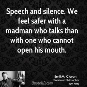 Emile M. Cioran - Speech and silence. We feel safer with a madman who talks than with one who cannot open his mouth.