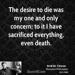Emile M. Cioran - The desire to die was my one and only concern; to it I have sacrificed everything, even death.