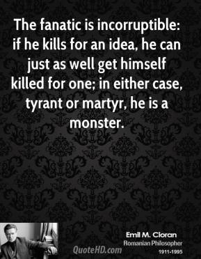 The fanatic is incorruptible: if he kills for an idea, he can just as well get himself killed for one; in either case, tyrant or martyr, he is a monster.