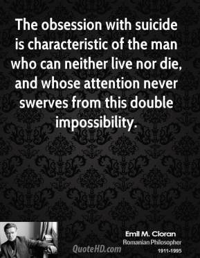 The obsession with suicide is characteristic of the man who can neither live nor die, and whose attention never swerves from this double impossibility.