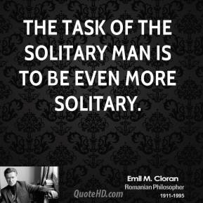 Emile M. Cioran - The task of the solitary man is to be even more solitary.