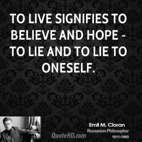 To Live signifies to believe and hope - to lie and to lie to oneself.