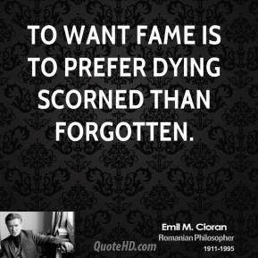 Emile M. Cioran - To want fame is to prefer dying scorned than forgotten.