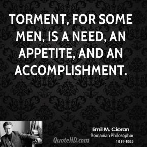 Emile M. Cioran - Torment, for some men, is a need, an appetite, and an accomplishment.