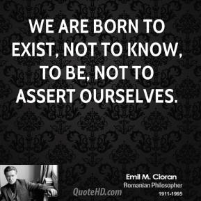 We are born to Exist, not to know, to be, not to assert ourselves.