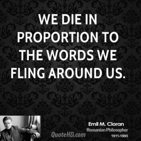 We die in proportion to the words we fling around us.