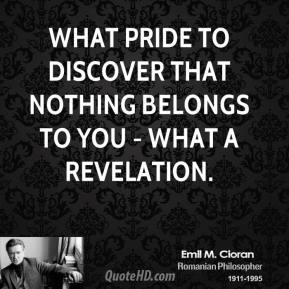 Emile M. Cioran - What pride to discover that nothing belongs to you - what a revelation.