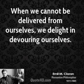 Emile M. Cioran - When we cannot be delivered from ourselves, we delight in devouring ourselves.