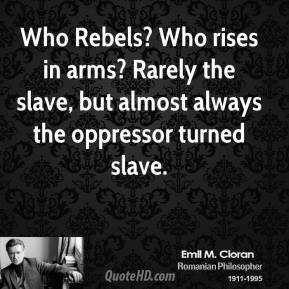 Who Rebels? Who rises in arms? Rarely the slave, but almost always the oppressor turned slave.