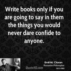Write books only if you are going to say in them the things you would never dare confide to anyone.