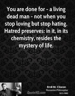 Emile M. Cioran - You are done for - a living dead man - not when you stop loving but stop hating. Hatred preserves: in it, in its chemistry, resides the mystery of life.