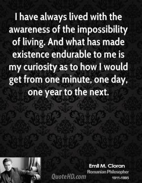 I have always lived with the awareness of the impossibility of living. And what has made existence endurable to me is my curiosity as to how I would get from one minute, one day, one year to the next.