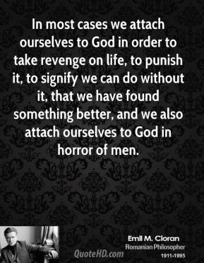 In most cases we attach ourselves to God in order to take revenge on life, to punish it, to signify we can do without it, that we have found something better, and we also attach ourselves to God in horror of men.