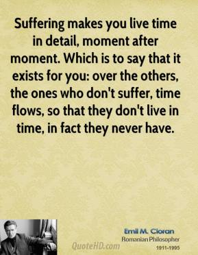Suffering makes you live time in detail, moment after moment. Which is to say that it exists for you: over the others, the ones who don't suffer, time flows, so that they don't live in time, in fact they never have.