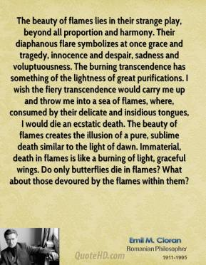 Emile M. Cioran - The beauty of flames lies in their strange play, beyond all proportion and harmony. Their diaphanous flare symbolizes at once grace and tragedy, innocence and despair, sadness and voluptuousness. The burning transcendence has something of the lightness of great purifications. I wish the fiery transcendence would carry me up and throw me into a sea of flames, where, consumed by their delicate and insidious tongues, I would die an ecstatic death. The beauty of flames creates the illusion of a pure, sublime death similar to the light of dawn. Immaterial, death in flames is like a burning of light, graceful wings. Do only butterflies die in flames? What about those devoured by the flames within them?