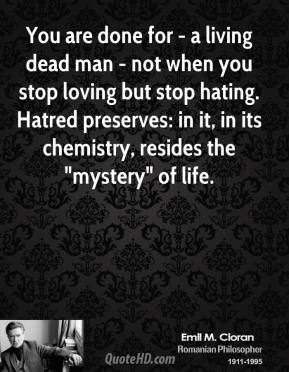 "Emile M. Cioran - You are done for - a living dead man - not when you stop loving but stop hating. Hatred preserves: in it, in its chemistry, resides the ""mystery"" of life."