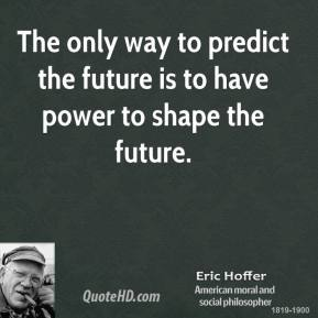 Eric Hoffer - The only way to predict the future is to have power to shape the future.