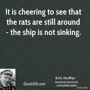 Eric Hoffer - It is cheering to see that the rats are still around - the ship is not sinking.