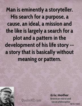 Eric Hoffer - Man is eminently a storyteller. His search for a purpose, a cause, an ideal, a mission and the like is largely a search for a plot and a pattern in the development of his life story -- a story that is basically without meaning or pattern.