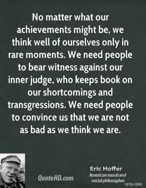 Eric Hoffer - No matter what our achievements might be, we think well of ourselves only in rare moments. We need people to bear witness against our inner judge, who keeps book on our shortcomings and transgressions. We need people to convince us that we are not as bad as we think we are.
