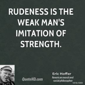 Rudeness is the weak man's imitation of strength.