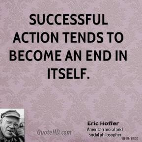 Eric Hoffer - Successful action tends to become an end in itself.