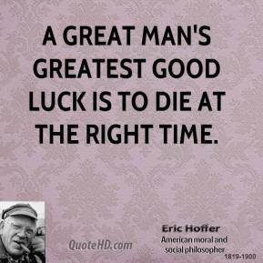 Eric Hoffer - A great man's greatest good luck is to die at the right time.