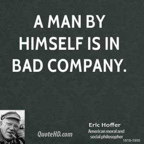 A man by himself is in bad company.