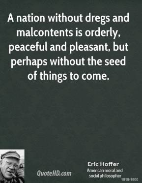 Eric Hoffer - A nation without dregs and malcontents is orderly, peaceful and pleasant, but perhaps without the seed of things to come.