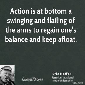 Eric Hoffer - Action is at bottom a swinging and flailing of the arms to regain one's balance and keep afloat.