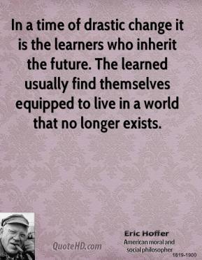 Eric Hoffer - In a time of drastic change it is the learners who inherit the future. The learned usually find themselves equipped to live in a world that no longer exists.