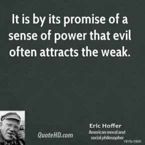 Eric Hoffer - It is by its promise of a sense of power that evil often attracts the weak.